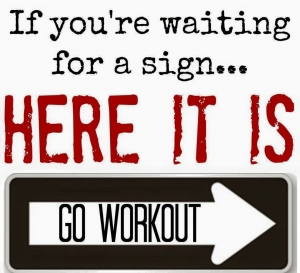 If you're waiting for a sign, here it is, GO WORKOUT!